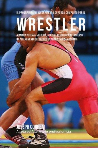Il programma di allenamento di forza completo per il Wrestler: Aumenta potenza, velocita, agilita e resistenza attraverso un allenamento di forza ed un'alimentazione adeguata por Joseph Correa (Atleta Professionista Ed Allenatore)