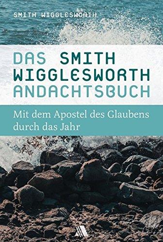 Das Smith-Wigglesworth-Andachtsbuch: Mit dem Apostel des Glaubens durch das Jahr (G E Smith)