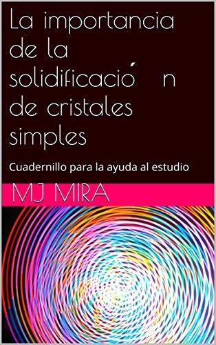 La importancia de la solidificación de cristales simples: Manual de apoyo (Ciencia de Materiales nº 3) por MJ Mira