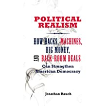 Political Realism: How Hacks, Machines, Big Money, and Back-Room Deals Can Strengthen American Democracy