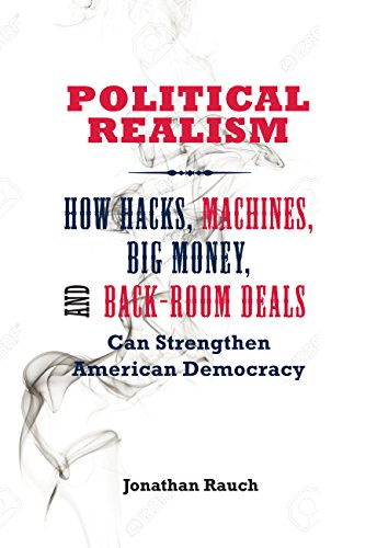 Political Realism: How Hacks, Machines, Big Money, and Back-Room Deals Can Strengthen American Democracy (English Edition) por Jonathan Rauch
