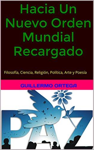 Hacia Un Nuevo Orden Mundial Recargado: Filosofía, Ciencia, Religión, Política, Arte y Poesía por Guillermo Ortega