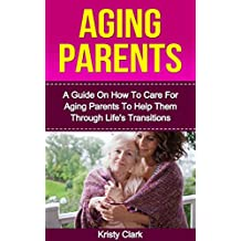 Aging Parents: A Guide On How To Care For Aging Parents To Help Them Through Life's Transitions. (Aging Book Series 3) (English Edition)