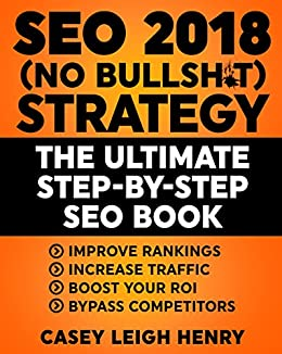SEO 2018 (No-Bullsh*t) Strategy: The ULTIMATE Step-by-Step SEO Book: (Easy to Understand) Search Engine Optimization Guide to Execute SEO Successfully ((No-BS SEO Strategy Guides)) by [Henry, Casey]