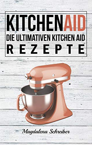Kitchen Aid: Die ultimativen Kitchen Aid Rezepte