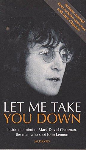 Let Me Take You Down : Inside the Mind of Mark David Chapman, the Man Who Shot John Lennon