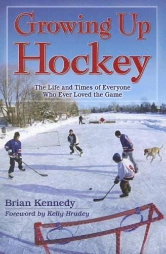 Growing Up Hockey: The Life and Times of Everyone Who Ever Loved the Game por Brian Kennedy