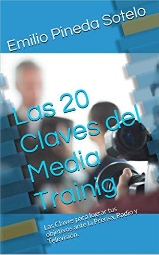 Las 20 Claves del Media Training: Las claves para lograr tus objetivos ante la Prensa, Radio y Televisión.