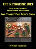 The Ketogenic Diet: With Simple Recipes From Simple Ingredients For Those Who Don't Cook
