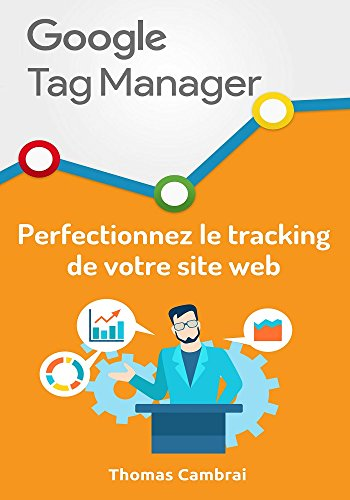 Google Tag Manager : Perfectionnez le tracking de votre site web par Thomas Cambrai