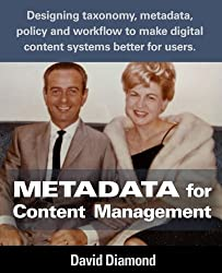 Metadata for Content Management: Designing taxonomy, metadata, policy and workflow to make digital content systems better for users. by David Diamond (2016-07-04)