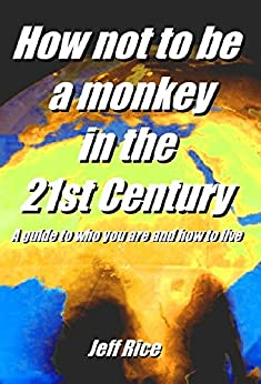 How not to be a monkey in the 21st Century : A guide to who you are and how to live by [Rice, Jeff]