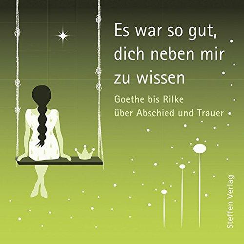 Es war so gut, dich neben mir zu wissen: Goethe bis Rilke über Abschied und Trauer (Literarische Lebensweisheiten)