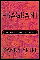 Fragrant: The Secret Life of Scent by Mandy Aftel (2014-10-16)