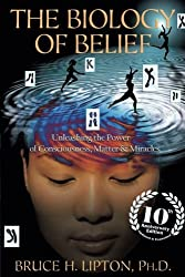 The Biology of Belief 10th Anniversary Edition: Unleashing the Power of Consciousness, Matter & Miracles by Bruce H. Lipton Ph.D. Ph.D. (2016-10-11)