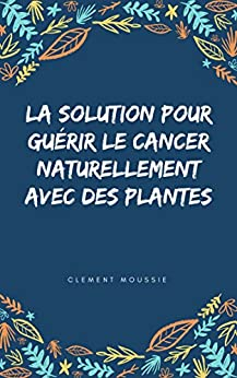La solution pour guérir le cancer naturellement avec des plantes