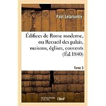 Édifices de Rome moderne, ou Recueil des palais, maisons, églises, couvents. T. 3: , et autres monuments publics et particuliers les plus remarquables de la ville de Rome