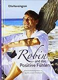 Robin und das Positive Fühlen. Eine Entdeckungsreise zur Quelle unserer Emotionen - Ella Kensington, Bodo Deletz