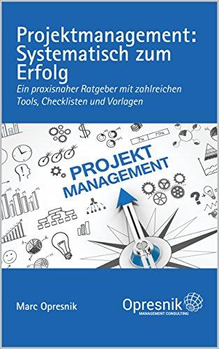 Projektmanagement: Systematisch zum Erfolg: Ein praxisnaher Ratgeber mit zahlreichen Tools, Checklisten und Vorlagen (Opresnik Management Guides 5)