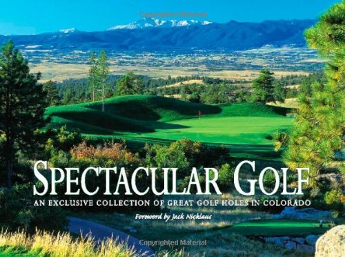Spectacular Golf: An Exclusive Collection of Great Golf Holes in Colorado: An Exclusive Showcase of Colorado's Finest Golf Holes (Jack Nicklaus Golf Clubs)