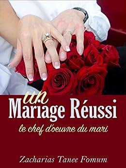 Un Mariage Réussi: Le Chef D'œuvre du Mari (Dieu, le Sexe et Toi t. 5) par [Fomum, Zacharias Tanee]