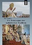 Die Renaissance der katholischen Tradition: Die überlieferte Messe, die Gemeinschaften der Tradition und die Reform der Reform Benedikts XVI - Marc Stegherr