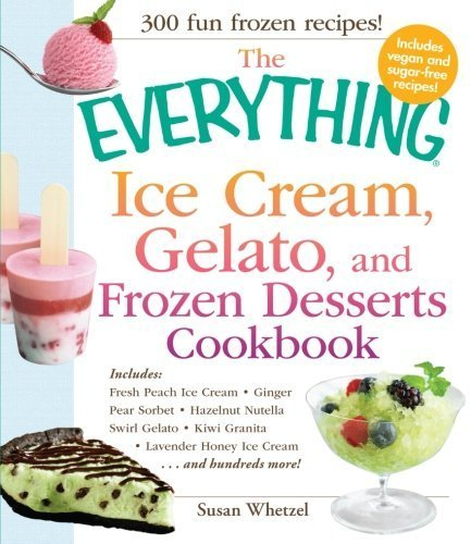 The Everything Ice Cream, Gelato, and Frozen Desserts Cookbook: Includes Fresh Peach Ice Cream, Ginger Pear Sorbet, Hazelnut Nutella Swirl Gelato, ... Lavender Honey Ice Cream...and hundreds more! by Susan Whetzel (2012-05-16)