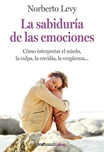 La sabiduría de las emociones: Cómo interpretar el miedo, la culpa, la envidia, la vergüenza... (CLAVE)