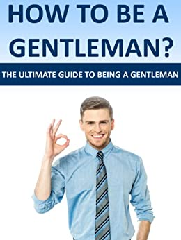 How To Be A Gentleman- The Ultimate Guide To Being A Gentleman. (Gentleman Of Her Dreams, Ladies Man, Young Gentleman, Advice To Men, Manliness,) (English Edition) par [Fittest, Mike]