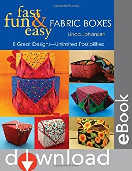 Fast, Fun & Easy Fabric Boxes: 8 Great Designs-Unlimited Possibilities: 8 Great Designs - Unlimited Possibilities by [Johansen, Linda]