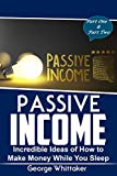 Passive Income: Incredible Ideas of How to Make Money While You Sleep, Part One & Two (Online Business, Passive Income, Entrepreneur, Financial Freedom Book 5)