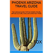 PHOENIX ARIZONA TRAVEL GUIDE: THE LOCALS GUIDE: TOP 50 HIDDEN TOURS, ARTS & CULTURE, COOL EATS AND HOT HIKES (English Edition)