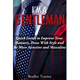 Gentleman: Quick Guide to Improve Your Manners, Dress with Style and be More Attractive and Masculine (English Edition)