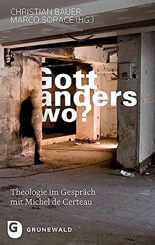 Gott, anderswo?: Theologie im Gespräch mit Michel de Certeau