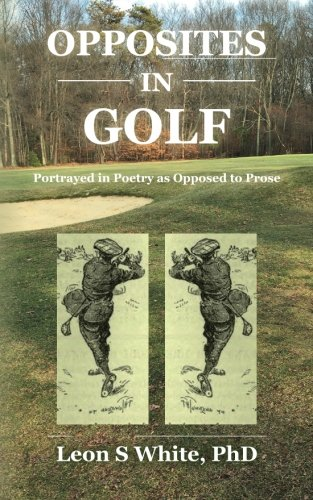 Opposites in Golf: Portrayed in Poetry as Opposed to Prose por PhD, Leon S White
