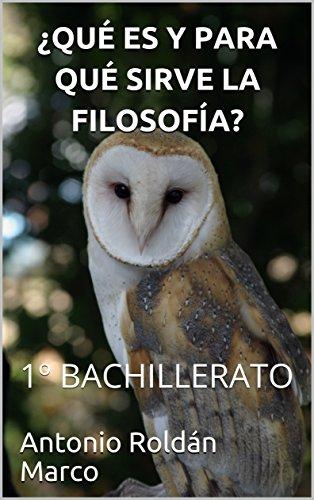¿QUÉ ES Y PARA QUÉ SIRVE LA FILOSOFÍA?: 1º BACHILLERATO (Filosofía FÁCIL nº 3) por Antonio Roldán Marco