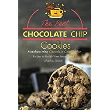 The Best Chocolate Chip Cookies: Mouthwatering Chocolate Chip Cookie Recipes to Satisfy Your Sweet Tooth