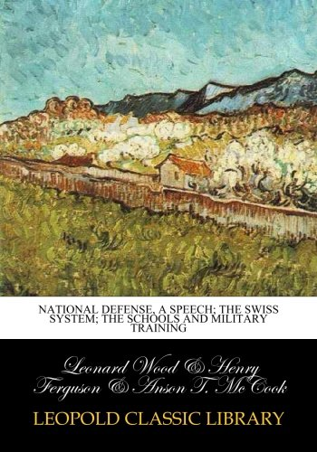 National defense, a speech; the swiss system; the schools and military training por Leonard Wood