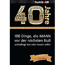 40 Jahre: 100 Dinge, die MANN vor der nächsten Null unbedingt tun oder lassen sollte: Der Ratgeber für Geburtstagskinder/echte Männer