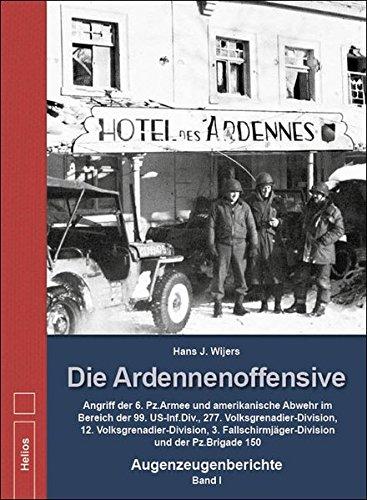 Die Ardennenoffensive - Band I: Angriff der 6. Pz.Armee und amerikanische Abwehr im Bereich der 99. US-Inf.Div., 277. Volksgrenadier-Division, 12. ... und der Pz.Brigade 150 - Augenzeugenberichte