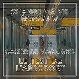 Cahier de vacances : Le test de l'aéroport (Change ma vie 18)
