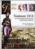 Toulouse 1814. La última batalla de la Guerra de Independencia Española (Guerreros Y Batallas)
