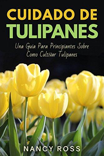 Cuidado de Tulipanes: Una Guia Para Principiantes Sobre Como Cultivar Tulipanes por Nancy Ross