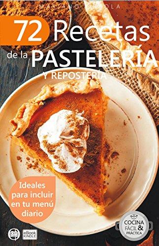 72 RECETAS DE LA PASTELERÍA Y REPOSTERÍA: Ideales para incluir en tu menú diario (Colección Cocina Fácil & Práctica nº 27)