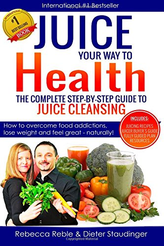Juice Your Way To Health - The Complete Step-By-Step Guide to Juice Cleansing: How to overcome food addictions, lose weight and feel great - naturally! Includes Juicing recipes, Juicer Buyer's Guide