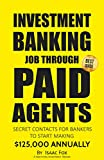 Job Search: How to get a Job in Investment Banking through Paid Agents - 2017 [Proven Paid Contacts, Job Interview & Resume Prep, Motivation, Habits, Daily Brain Activator Habits]