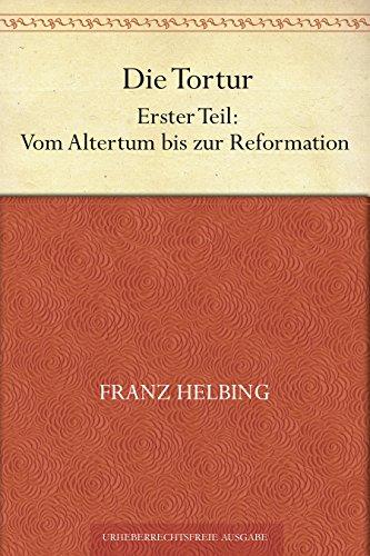 Die Tortur. Erster Teil: Vom Altertum bis zur Reformation