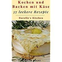 Käse-Rezepte : Kochen und Backen mit Käse - 37 leckere Rezepte von schnell und einfach bis anspruchsvoll - Norelle's Kitchen