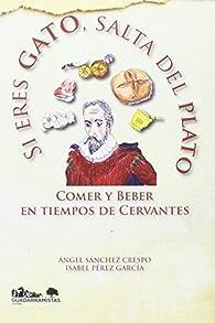 Si eres gato, salta del plato: Comer y beber en tiempos de Cervantes par  Ángel Sánchez Crespo