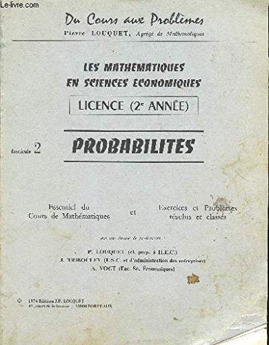 LES MATHEMATIQUES EN SCIENCES ECONOMIQUES - PROBABILITES / LICENCE (2è ANNEE) / FASCICULE N°2 / COLLECTION DU COURS AUX PROBLEMES / ESSENTIEL DU COURS DE MATHEMATIQUES ET EXERCICES ET PROBLEMES RESOLUS ET CLASSES.